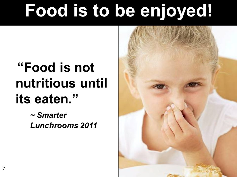 Food is to be enjoyed! Food is not nutritious until its eaten. ~ Smarter Lunchrooms 2011.