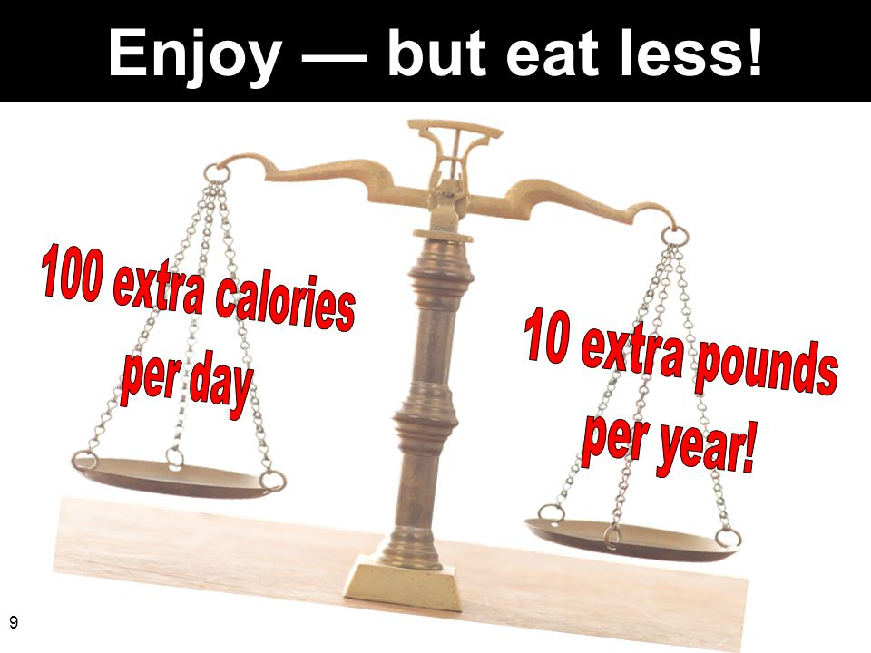 Enjoy — but eat less! 100 extra calories per day 10 extra pounds