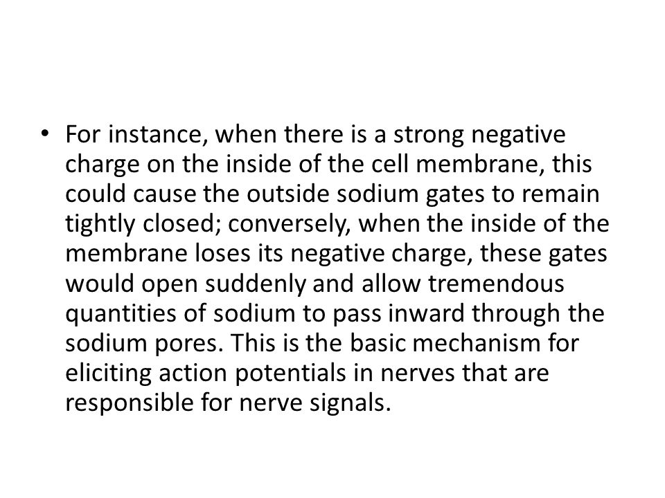 For instance, when there is a strong negative charge on the inside of the cell membrane, this could cause the outside sodium gates to remain tightly closed; conversely, when the inside of the membrane loses its negative charge, these gates would open suddenly and allow tremendous quantities of sodium to pass inward through the sodium pores.