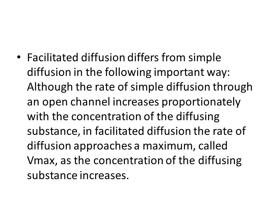 Facilitated diffusion differs from simple diffusion in the following important way: Although the rate of simple diffusion through an open channel increases proportionately with the concentration of the diffusing substance, in facilitated diffusion the rate of diffusion approaches a maximum, called Vmax, as the concentration of the diffusing substance increases.