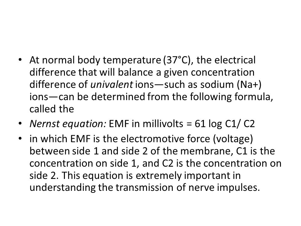 At normal body temperature (37°C), the electrical difference that will balance a given concentration difference of univalent ions—such as sodium (Na+) ions—can be determined from the following formula, called the