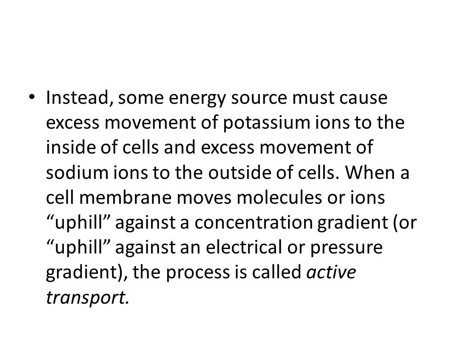 Instead, some energy source must cause excess movement of potassium ions to the inside of cells and excess movement of sodium ions to the outside of cells.