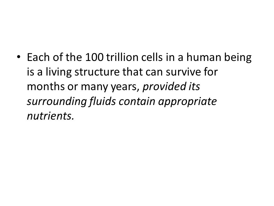 Each of the 100 trillion cells in a human being is a living structure that can survive for months or many years, provided its surrounding fluids contain appropriate nutrients.