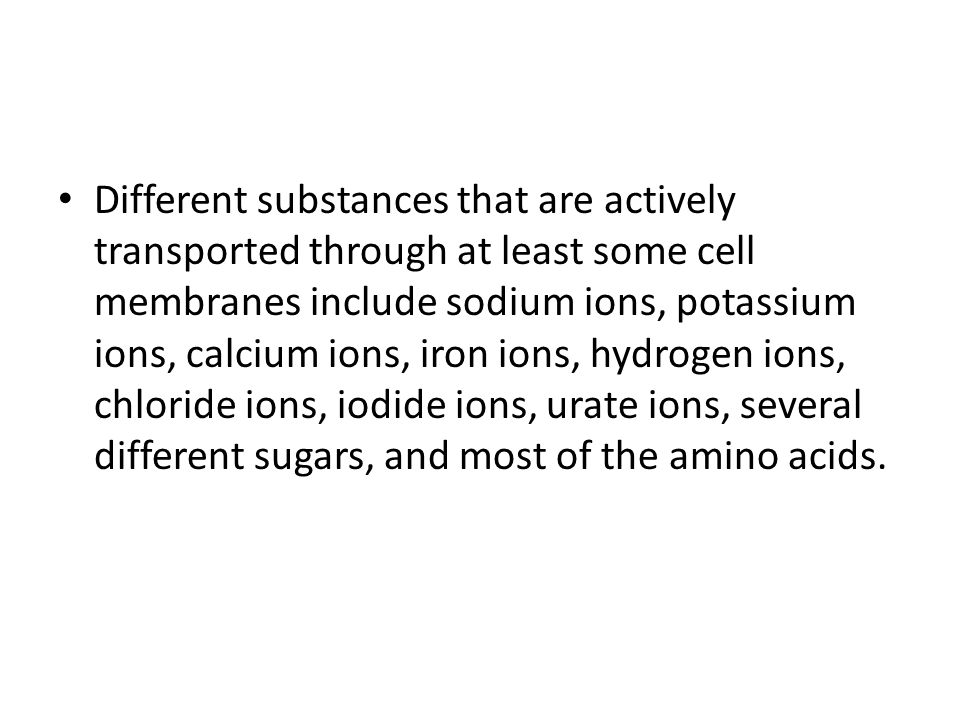 Different substances that are actively transported through at least some cell membranes include sodium ions, potassium ions, calcium ions, iron ions, hydrogen ions, chloride ions, iodide ions, urate ions, several different sugars, and most of the amino acids.