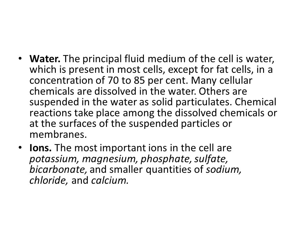 Water. The principal fluid medium of the cell is water, which is present in most cells, except for fat cells, in a concentration of 70 to 85 per cent. Many cellular chemicals are dissolved in the water. Others are suspended in the water as solid particulates. Chemical reactions take place among the dissolved chemicals or at the surfaces of the suspended particles or membranes.