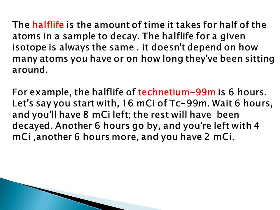 The halflife is the amount of time it takes for half of the atoms in a sample to decay. The halflife for a given isotope is always the same . it doesn t depend on how many atoms you have or on how long they ve been sitting around.