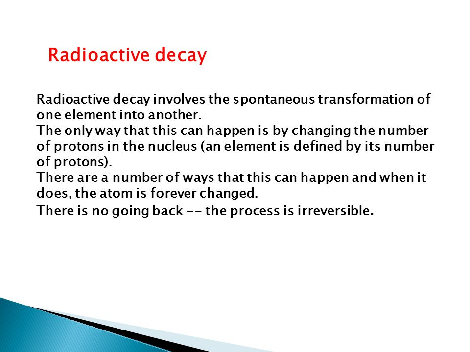 Radioactive decay Radioactive decay involves the spontaneous transformation of one element into another.