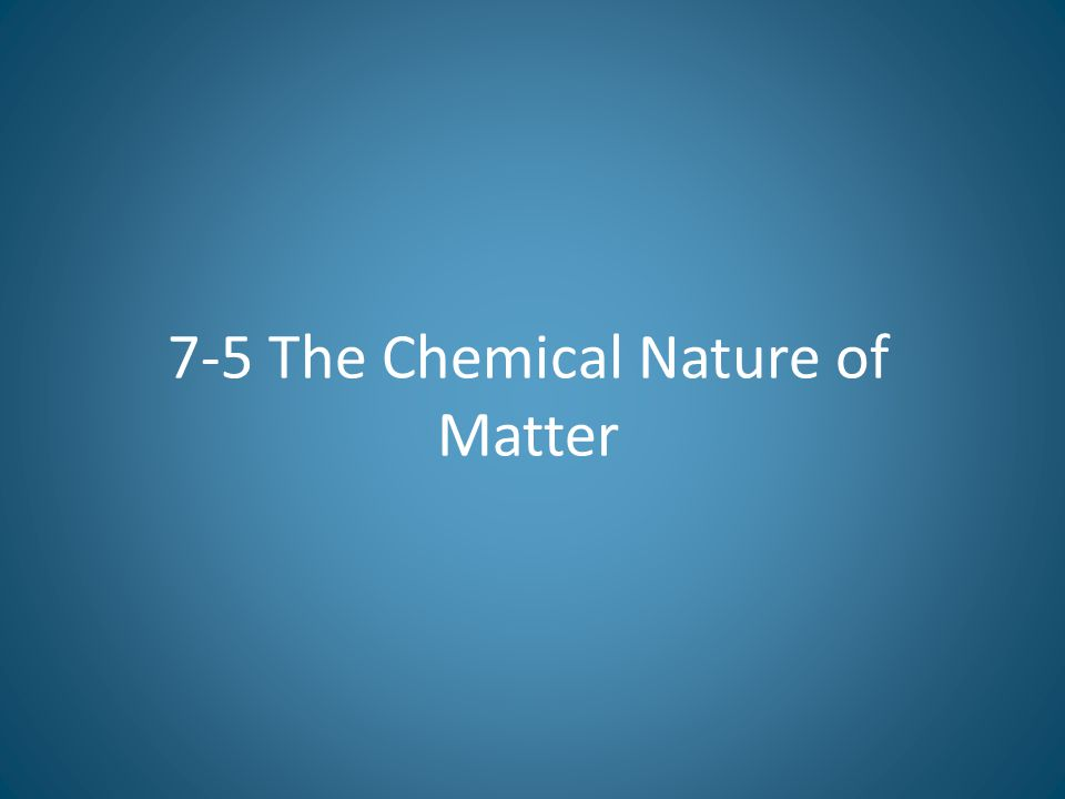 7-5 The Chemical Nature of Matter