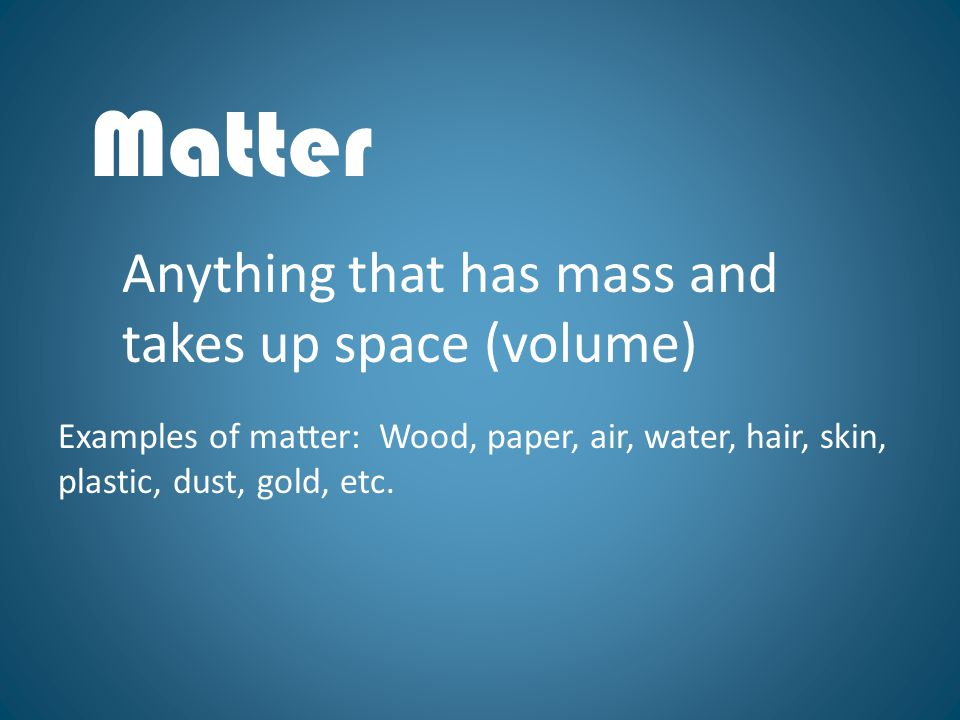 Matter Anything that has mass and takes up space (volume)