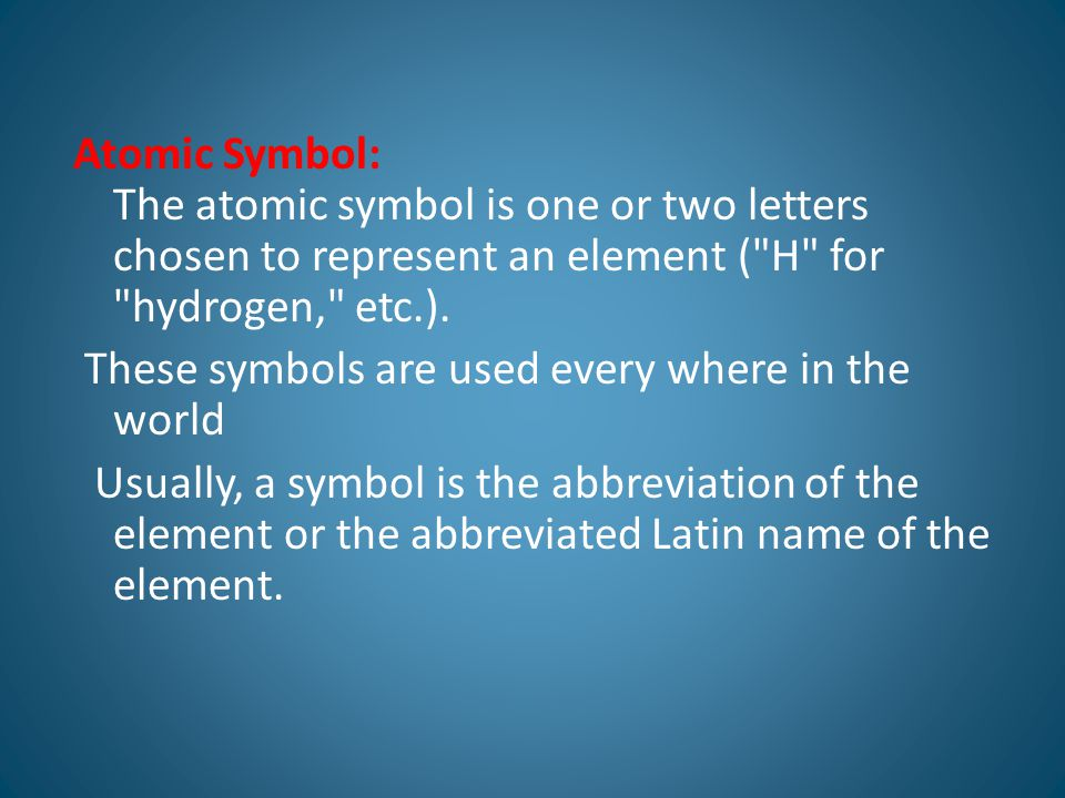 Atomic Symbol: The atomic symbol is one or two letters chosen to represent an element ( H for hydrogen, etc.).