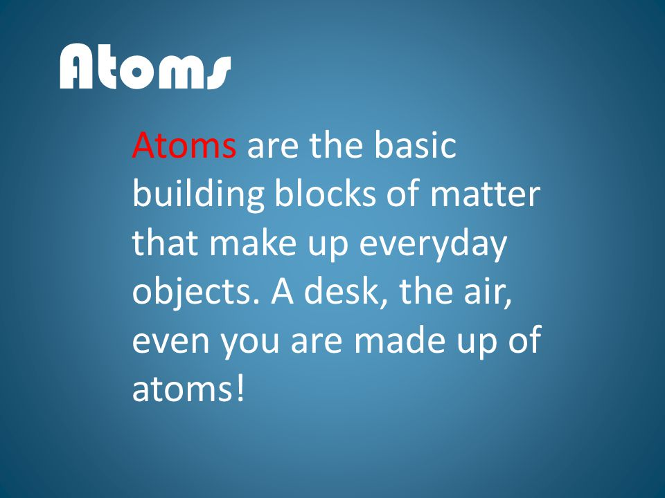 Atoms Atoms are the basic building blocks of matter that make up everyday objects.