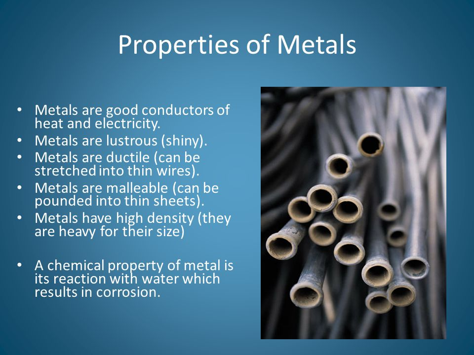Properties of Metals Metals are good conductors of heat and electricity. Metals are lustrous (shiny).