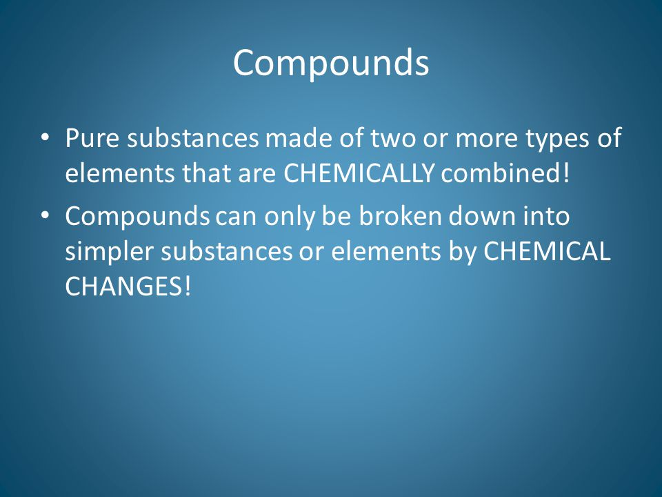 Compounds Pure substances made of two or more types of elements that are CHEMICALLY combined!