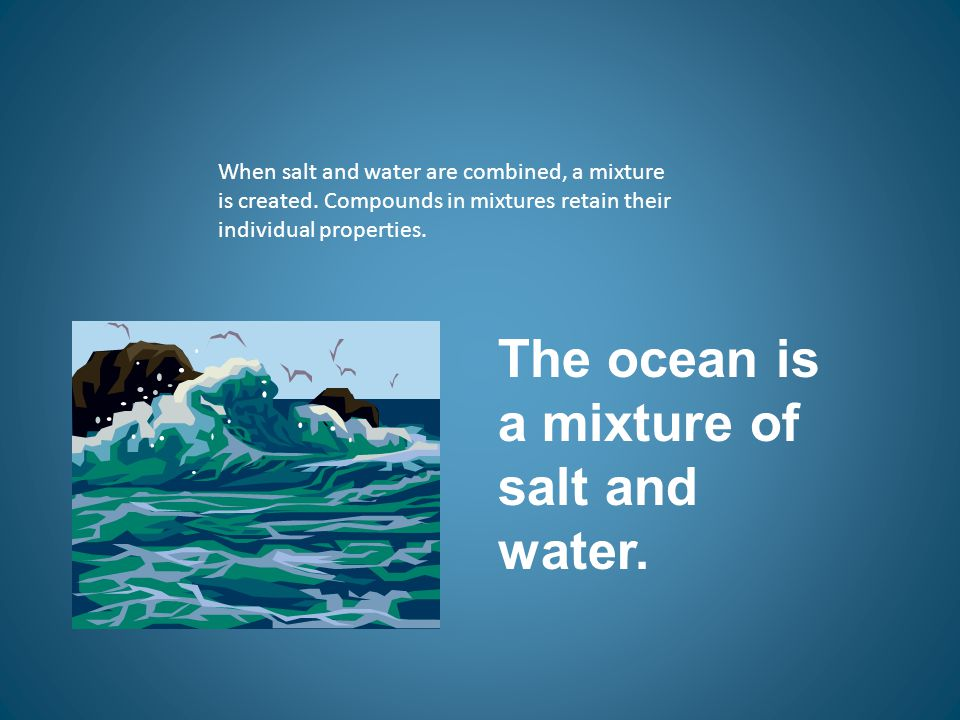 The ocean is a mixture of salt and water.