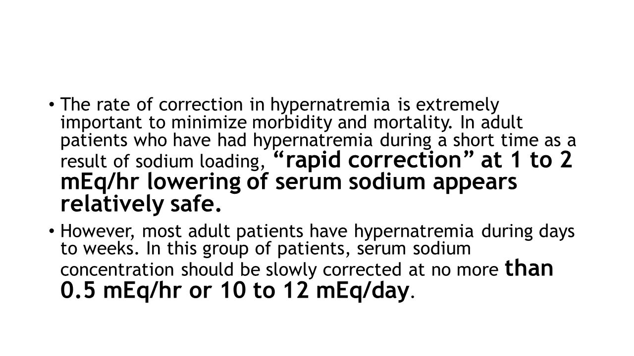 The rate of correction in hypernatremia is extremely important to minimize morbidity and mortality. In adult patients who have had hypernatremia during a short time as a result of sodium loading, rapid correction at 1 to 2 mEq/hr lowering of serum sodium appears relatively safe.