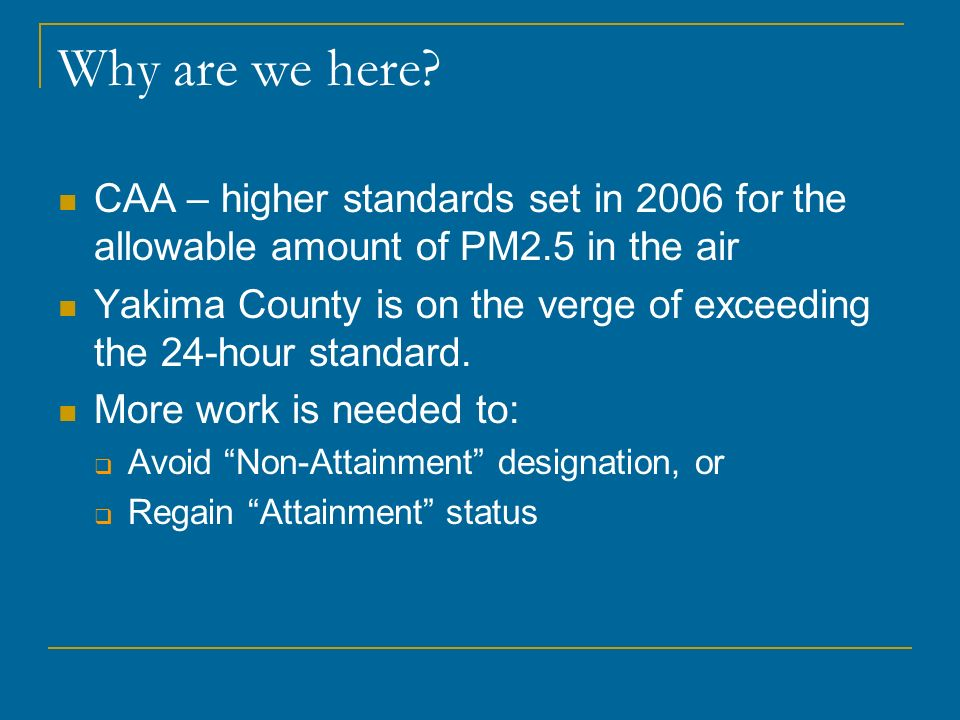 Why are we here CAA – higher standards set in 2006 for the allowable amount of PM2.5 in the air.