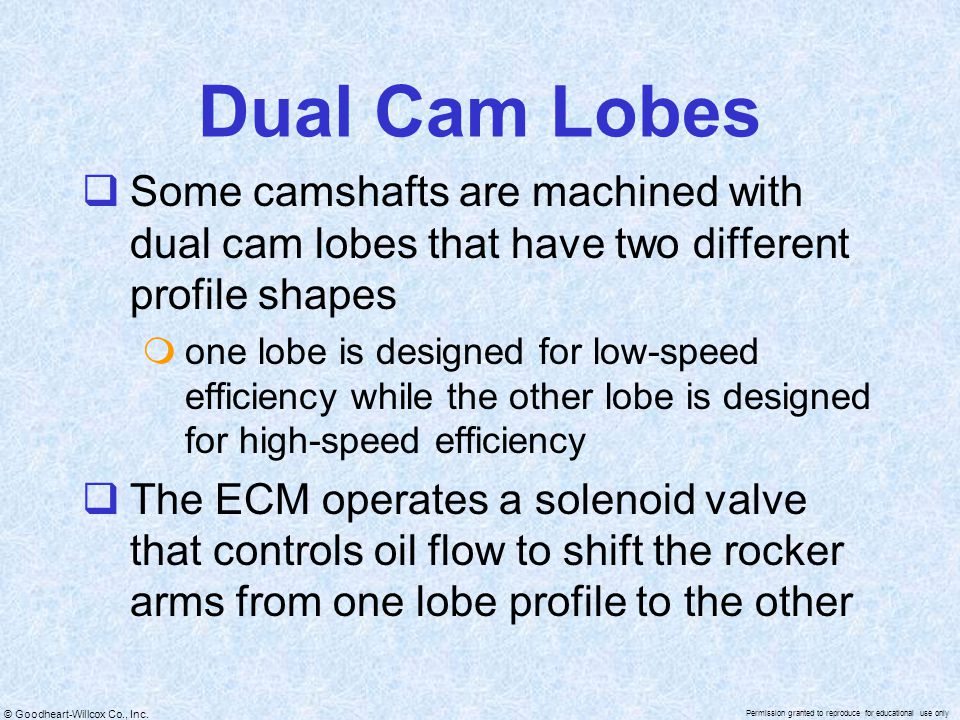 Dual Cam Lobes Some camshafts are machined with dual cam lobes that have two different profile shapes.
