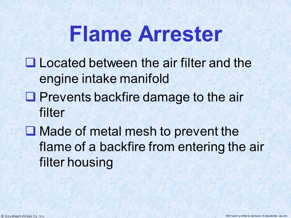 Flame Arrester Located between the air filter and the engine intake manifold. Prevents backfire damage to the air filter.