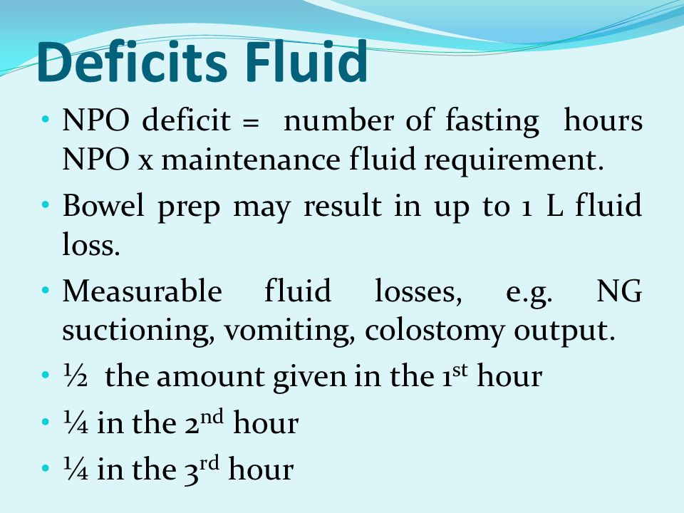 Deficits Fluid NPO deficit = number of fasting hours NPO x maintenance fluid requirement. Bowel prep may result in up to 1 L fluid loss.