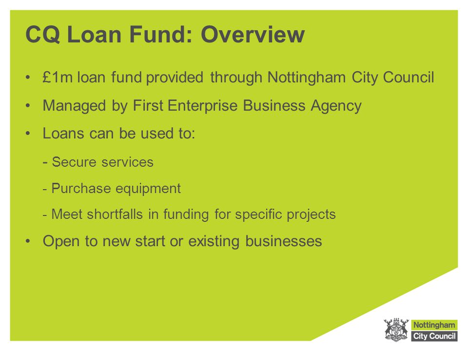 CQ Loan Fund: Overview £1m loan fund provided through Nottingham City Council. Managed by First Enterprise Business Agency.