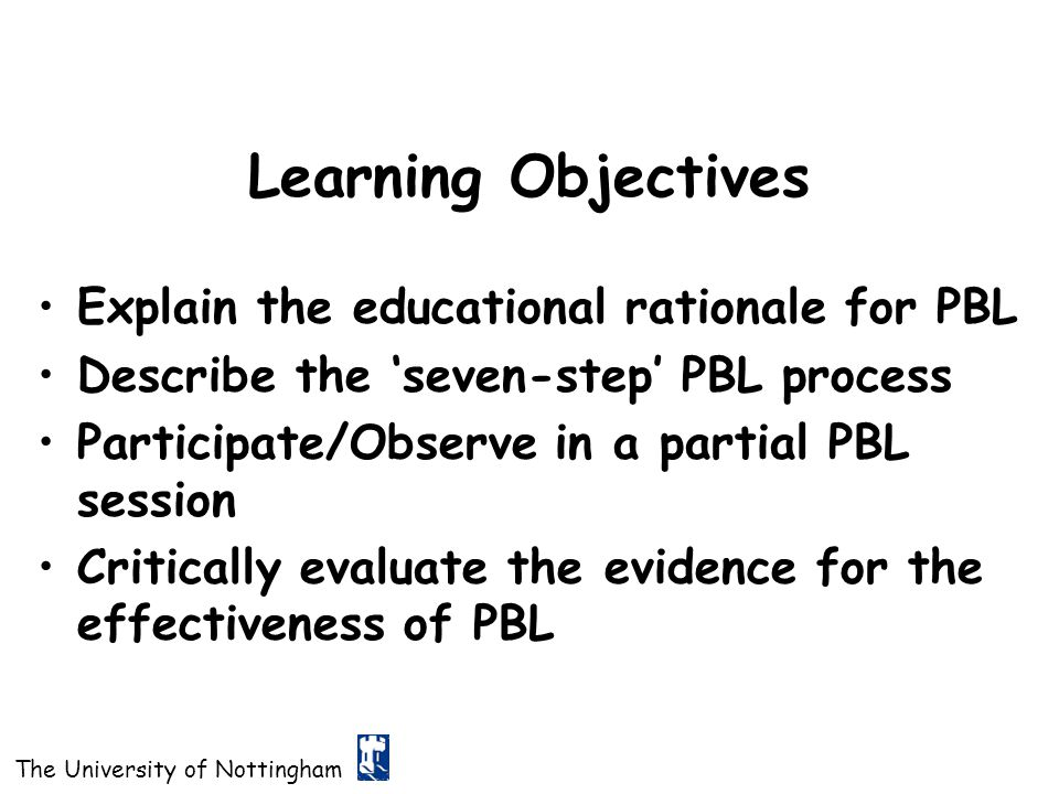 Learning Objectives Explain the educational rationale for PBL