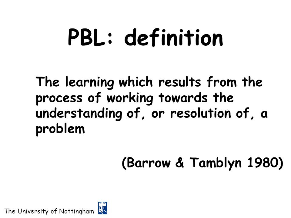 PBL: definition The learning which results from the process of working towards the understanding of, or resolution of, a problem.