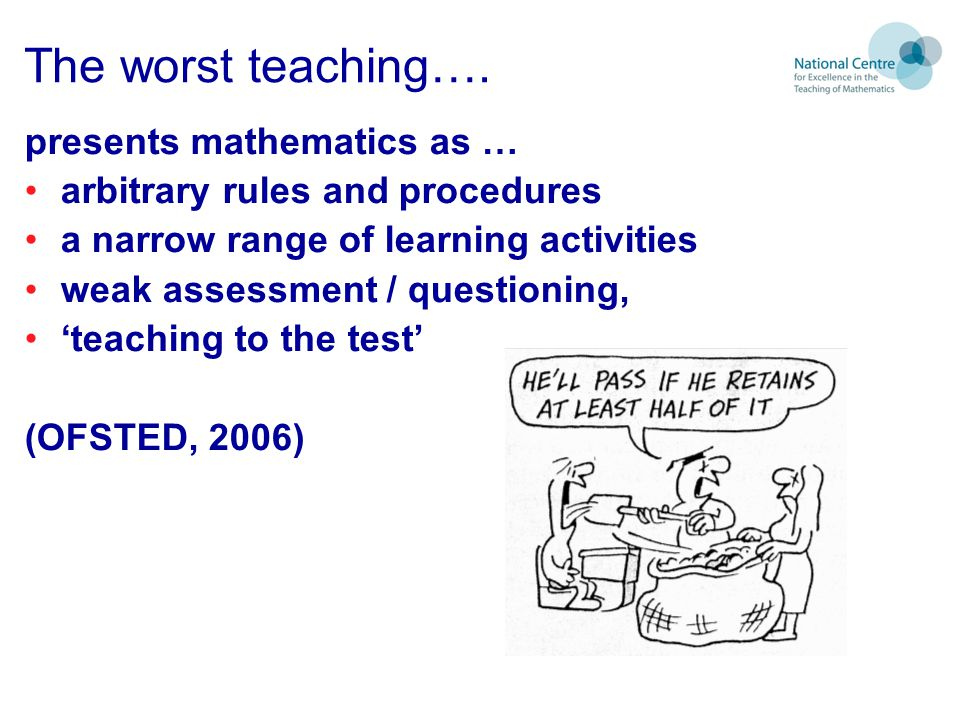 The worst teaching…. presents mathematics as …