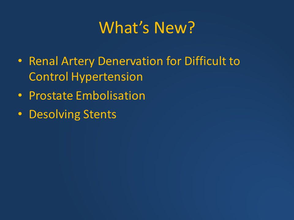 What's New Renal Artery Denervation for Difficult to Control Hypertension. Prostate Embolisation.