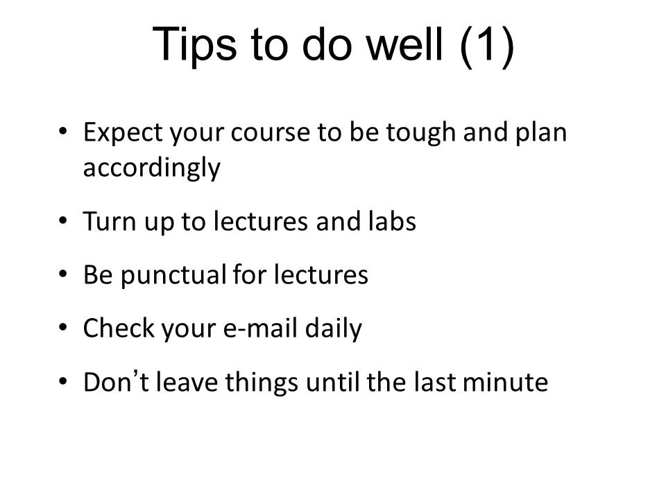 Tips to do well (1) Expect your course to be tough and plan accordingly. Turn up to lectures and labs.