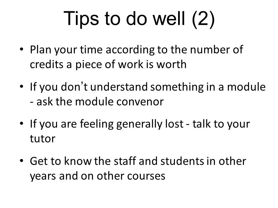 Tips to do well (2) Plan your time according to the number of credits a piece of work is worth.