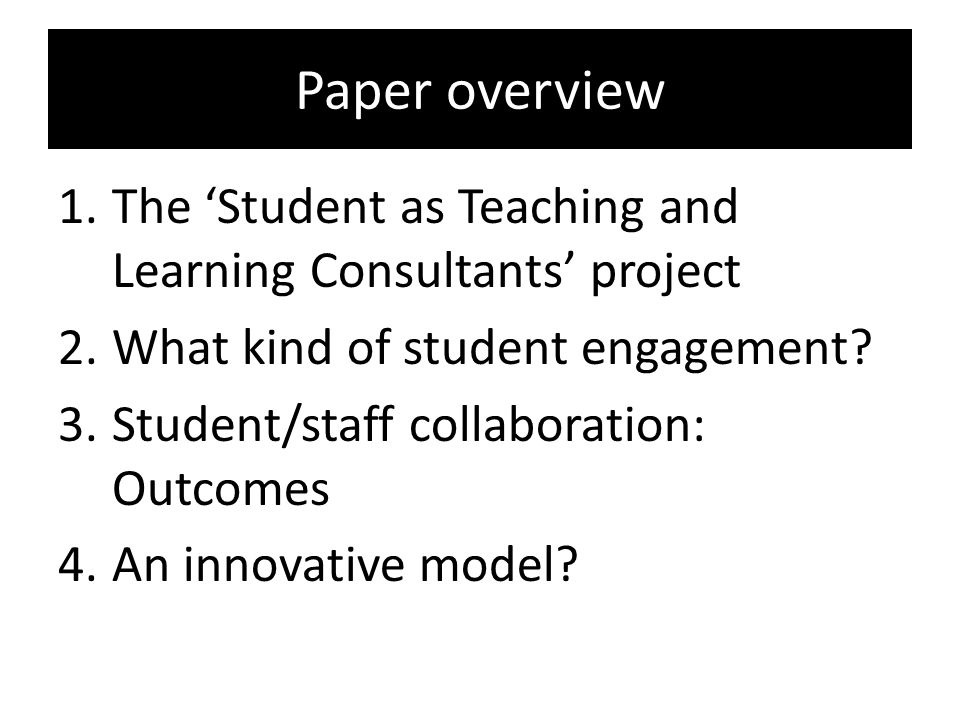 Paper overview The 'Student as Teaching and Learning Consultants' project. What kind of student engagement