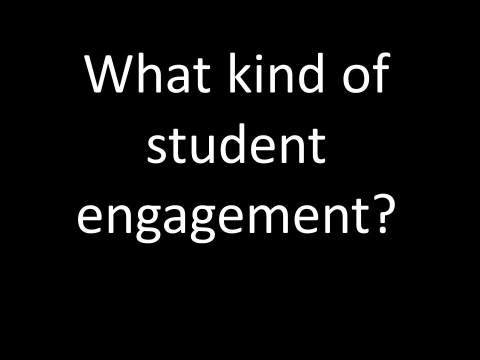 What kind of student engagement
