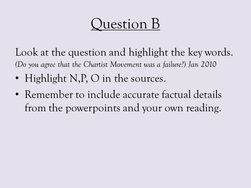 Question B Look at the question and highlight the key words. (Do you agree that the Chartist Movement was a failure ) Jan 2010.