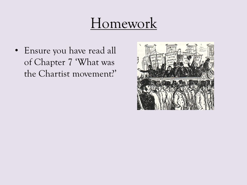 Homework Ensure you have read all of Chapter 7 'What was the Chartist movement '