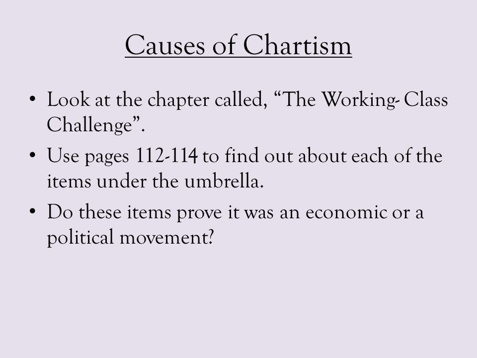 Causes of Chartism Look at the chapter called, The Working- Class Challenge .