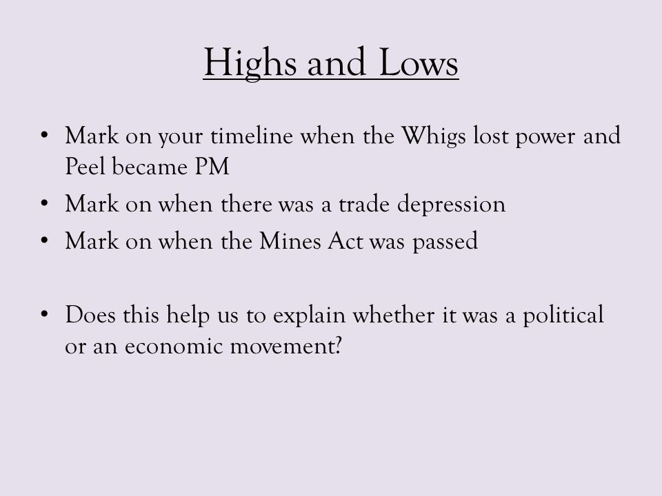 Highs and Lows Mark on your timeline when the Whigs lost power and Peel became PM. Mark on when there was a trade depression.