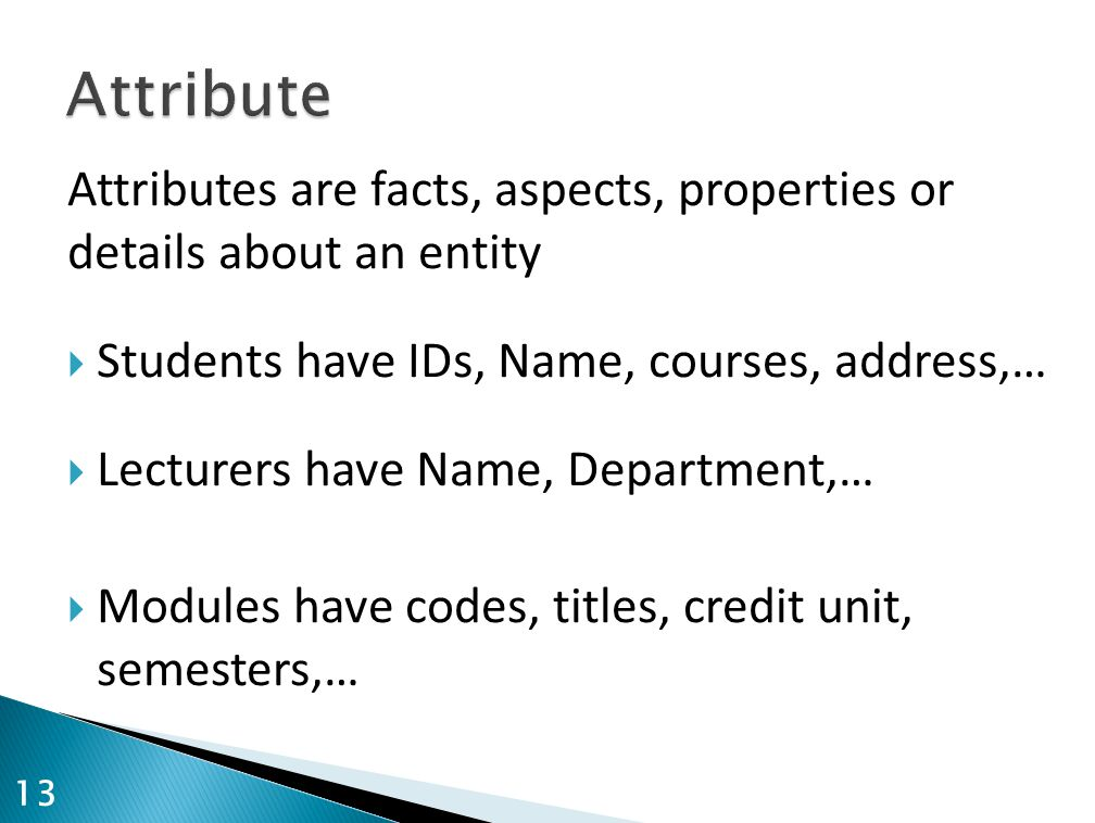 Attribute Attributes are facts, aspects, properties or details about an entity. Students have IDs, Name, courses, address,…