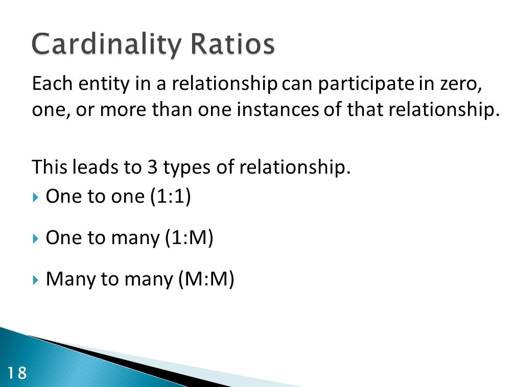 Cardinality Ratios Each entity in a relationship can participate in zero, one, or more than one instances of that relationship.