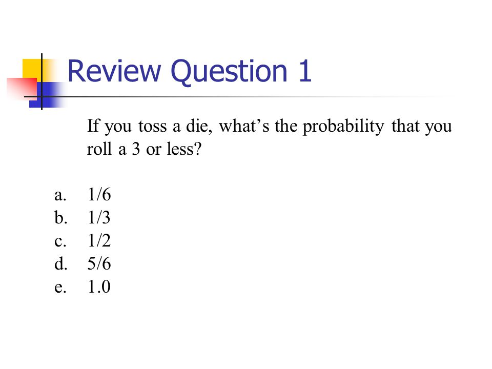 Review Question 1 If you toss a die, what's the probability that you roll a 3 or less 1/6. 1/3. 1/2.