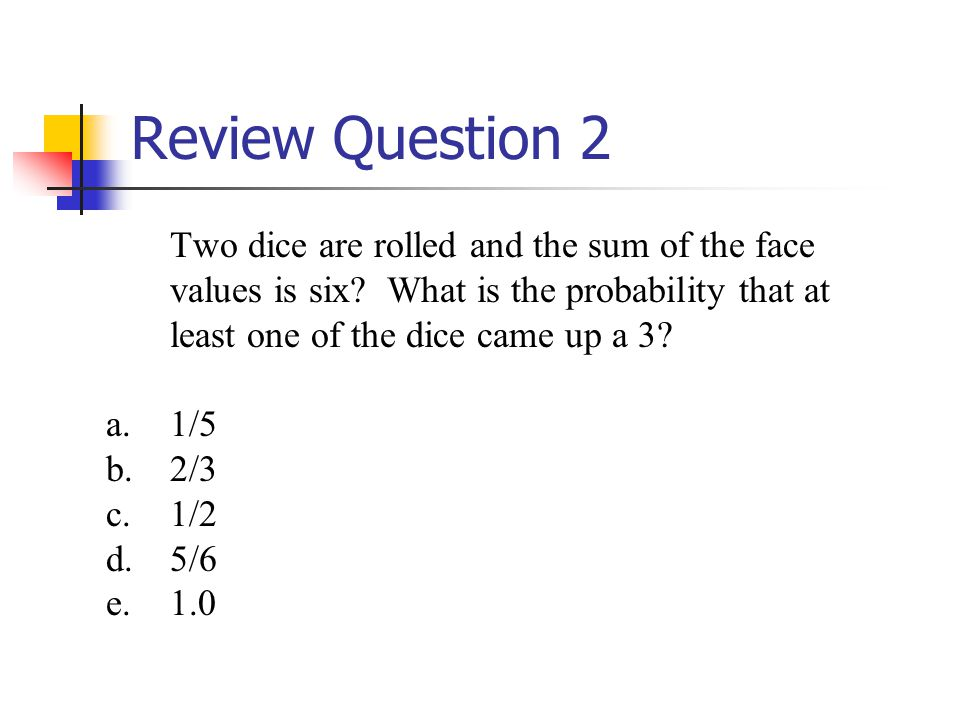 Review Question 2 Two dice are rolled and the sum of the face values is six What is the probability that at least one of the dice came up a 3