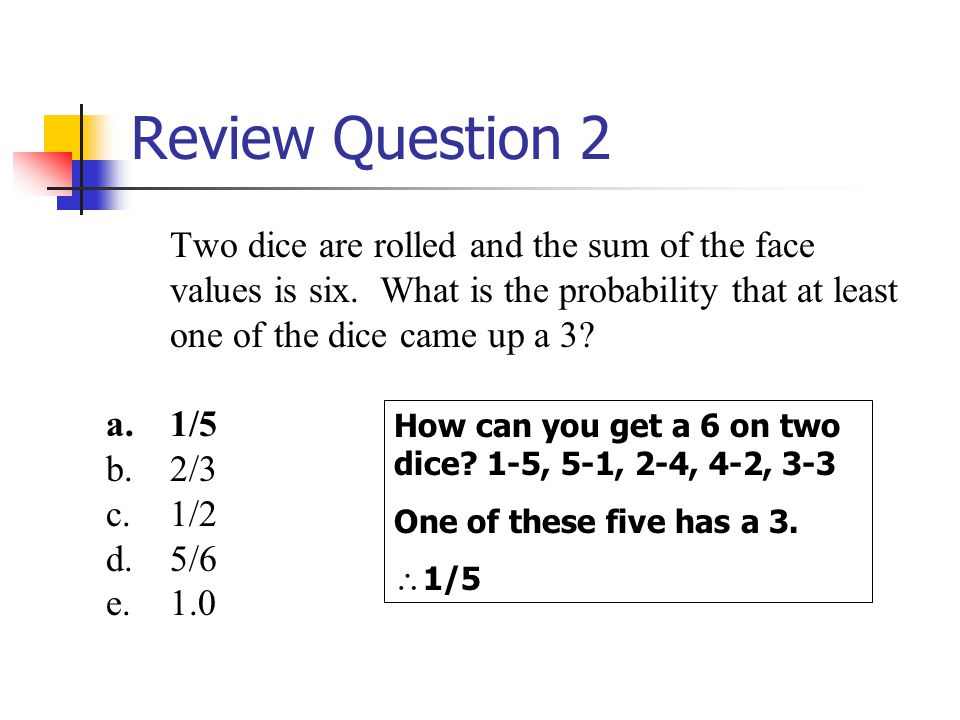 Review Question 2 Two dice are rolled and the sum of the face values is six. What is the probability that at least one of the dice came up a 3