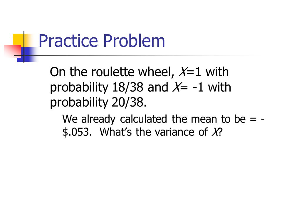 Practice Problem On the roulette wheel, X=1 with probability 18/38 and X= -1 with probability 20/38.
