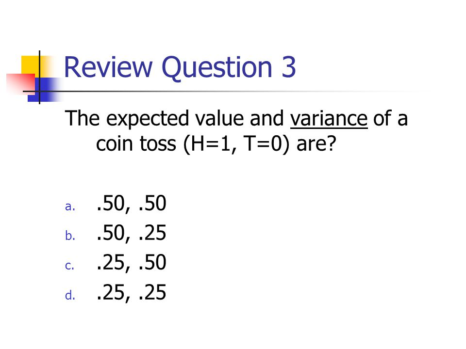 Review Question 3 The expected value and variance of a coin toss (H=1, T=0) are .50, .50. .50, .25.
