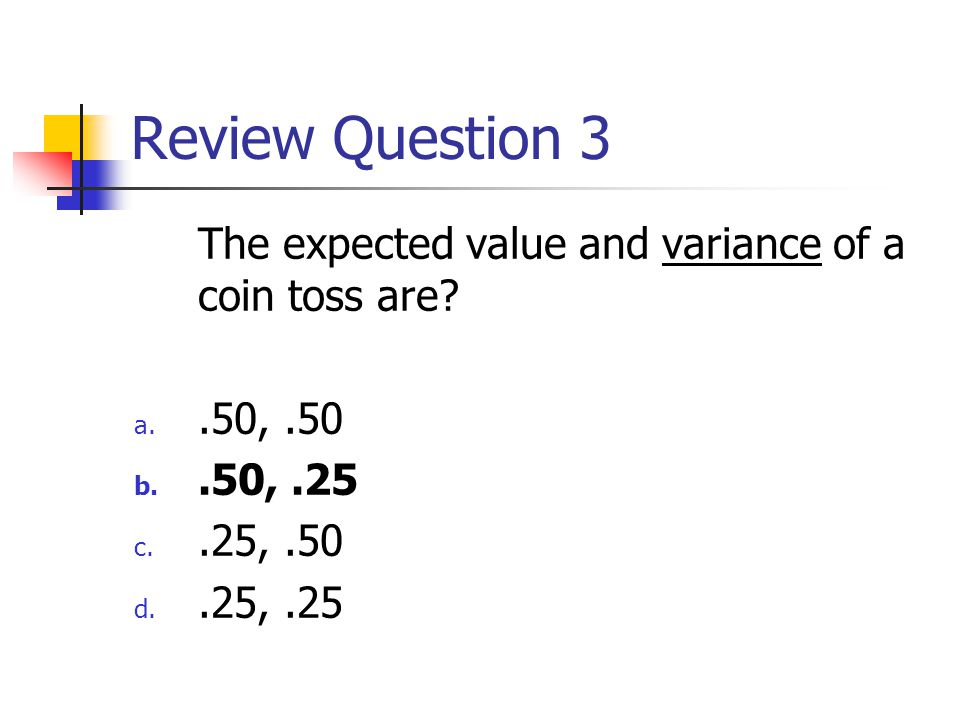 Review Question 3 The expected value and variance of a coin toss are