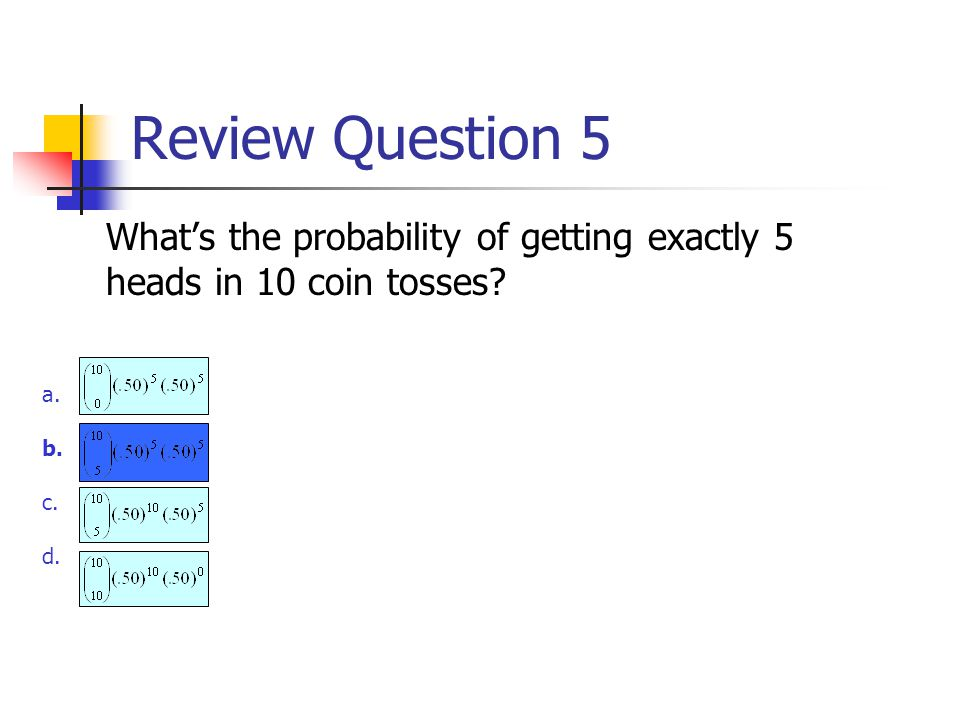 Review Question 5 What's the probability of getting exactly 5 heads in 10 coin tosses