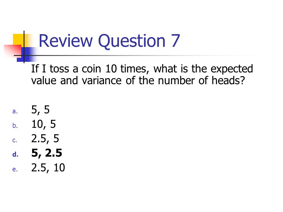 Review Question 7 If I toss a coin 10 times, what is the expected value and variance of the number of heads