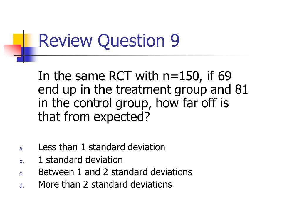 Review Question 9 In the same RCT with n=150, if 69 end up in the treatment group and 81 in the control group, how far off is that from expected