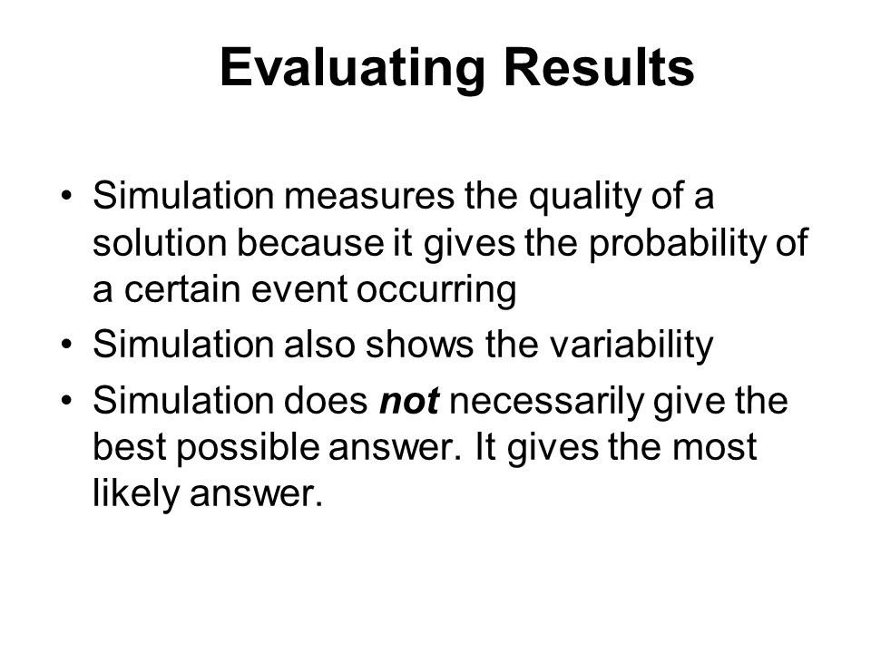 Evaluating Results Simulation measures the quality of a solution because it gives the probability of a certain event occurring.