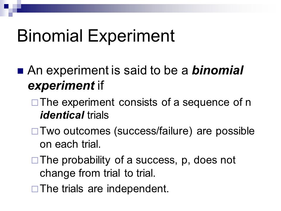 Binomial Experiment An experiment is said to be a binomial experiment if. The experiment consists of a sequence of n identical trials.