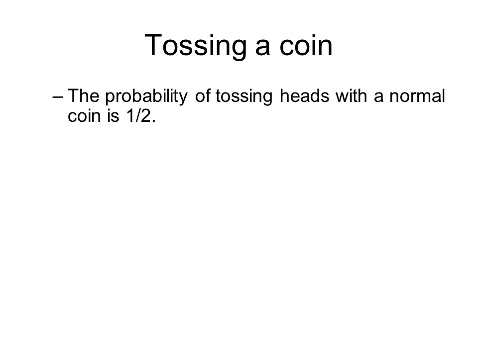 Tossing a coin The probability of tossing heads with a normal coin is 1/2.
